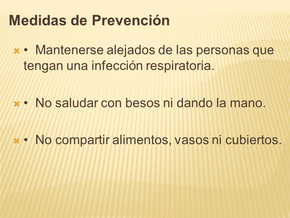 Medidas de Prevención Mantenerse alejados de las personas que tengan una infección respiratoria. No saludar con besos ni dando la mano. No compartir a