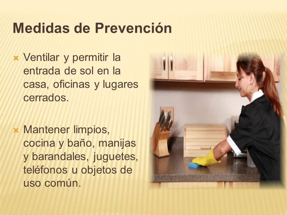 Medidas de Prevención Ventilar y permitir la entrada de sol en la casa, oficinas y lugares cerrados. Mantener limpios, cocina y baño, manijas y barand