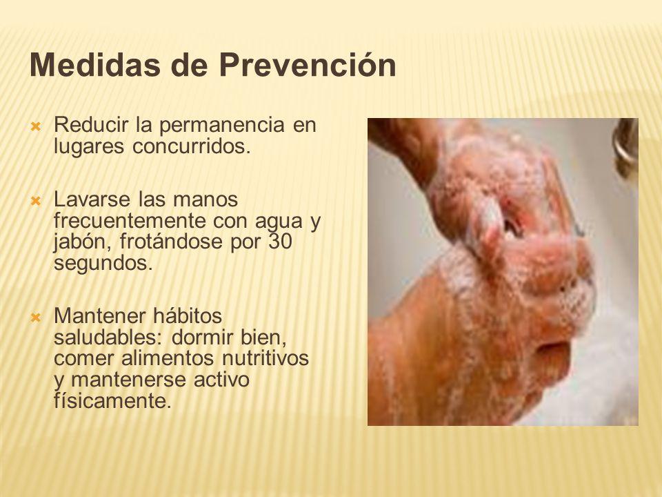 Medidas de Prevención Reducir la permanencia en lugares concurridos. Lavarse las manos frecuentemente con agua y jabón, frotándose por 30 segundos. Ma