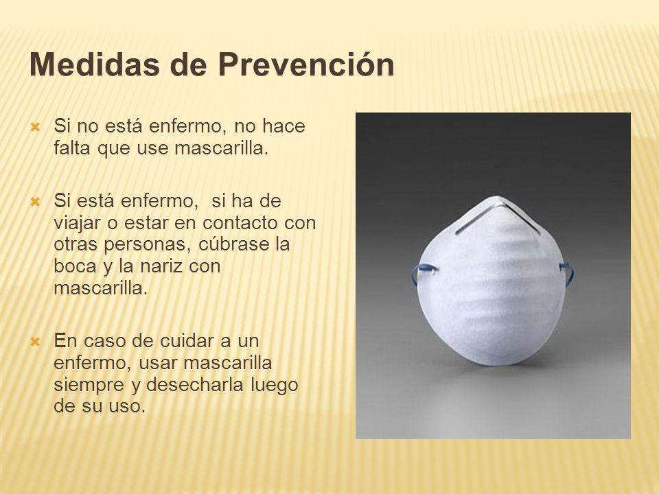 Medidas de Prevención Si no está enfermo, no hace falta que use mascarilla. Si está enfermo, si ha de viajar o estar en contacto con otras personas, c