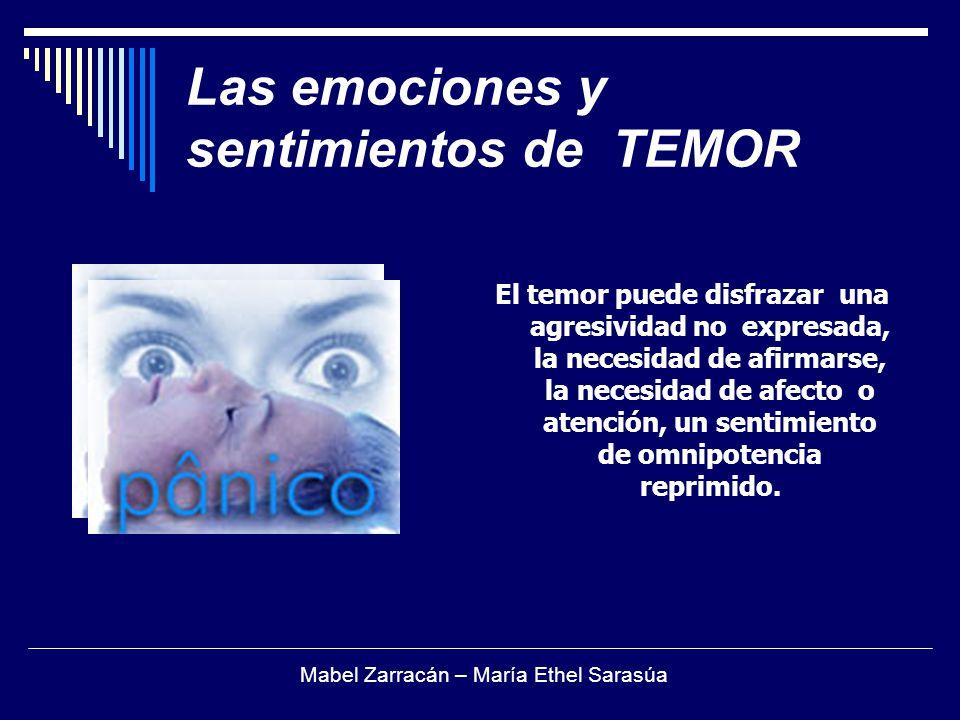 Las emociones y sentimientos de TEMOR El temor puede disfrazar una agresividad no expresada, la necesidad de afirmarse, la necesidad de afecto o atenc