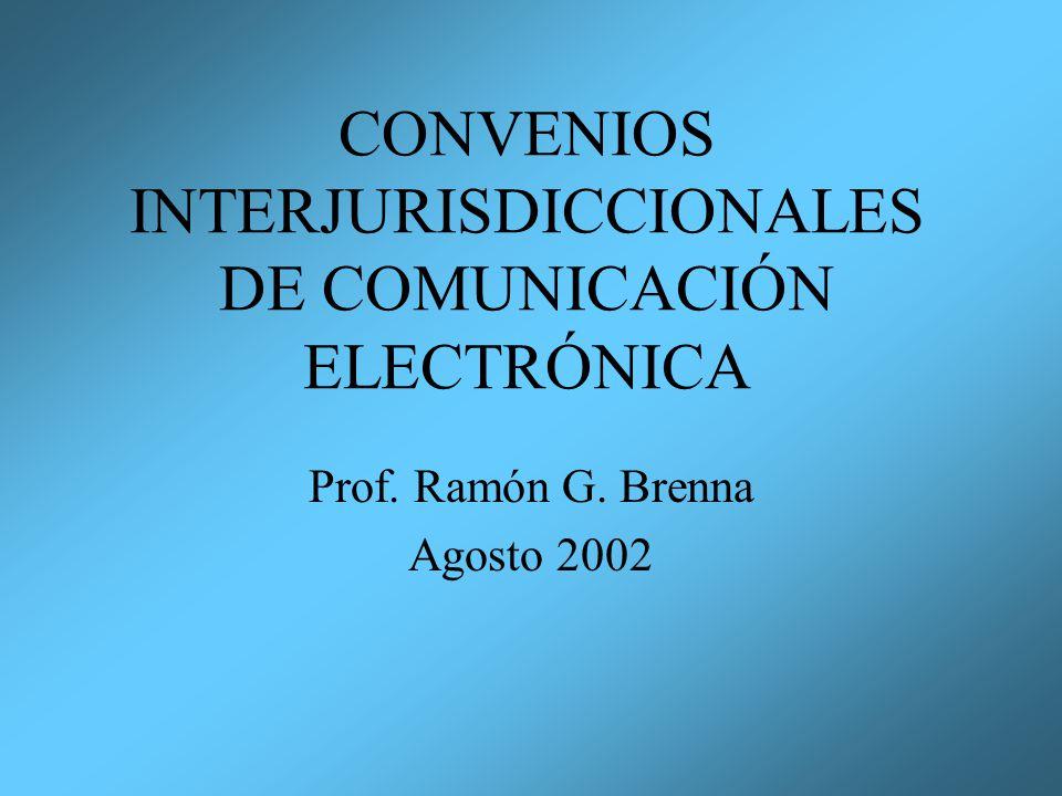 CONVENIOS INTERJURISDICCIONALES DE COMUNICACIÓN ELECTRÓNICA Prof. Ramón G. Brenna Agosto 2002