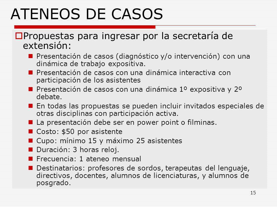 15 ATENEOS DE CASOS Propuestas para ingresar por la secretaría de extensión: Presentación de casos (diagnóstico y/o intervención) con una dinámica de