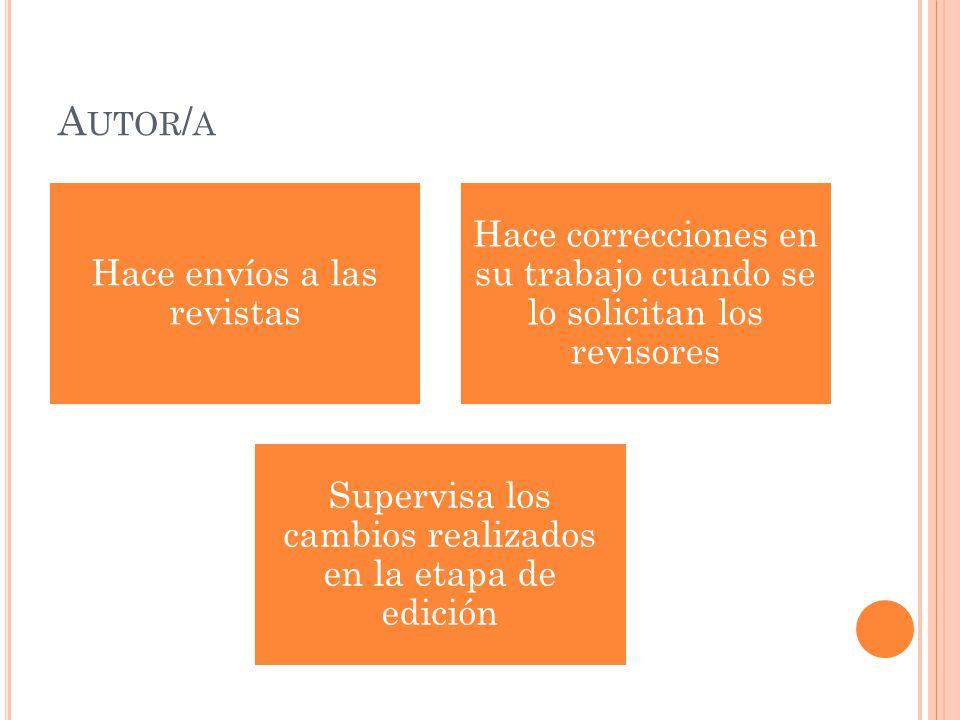 A UTOR / A Hace envíos a las revistas Hace correcciones en su trabajo cuando se lo solicitan los revisores Supervisa los cambios realizados en la etap