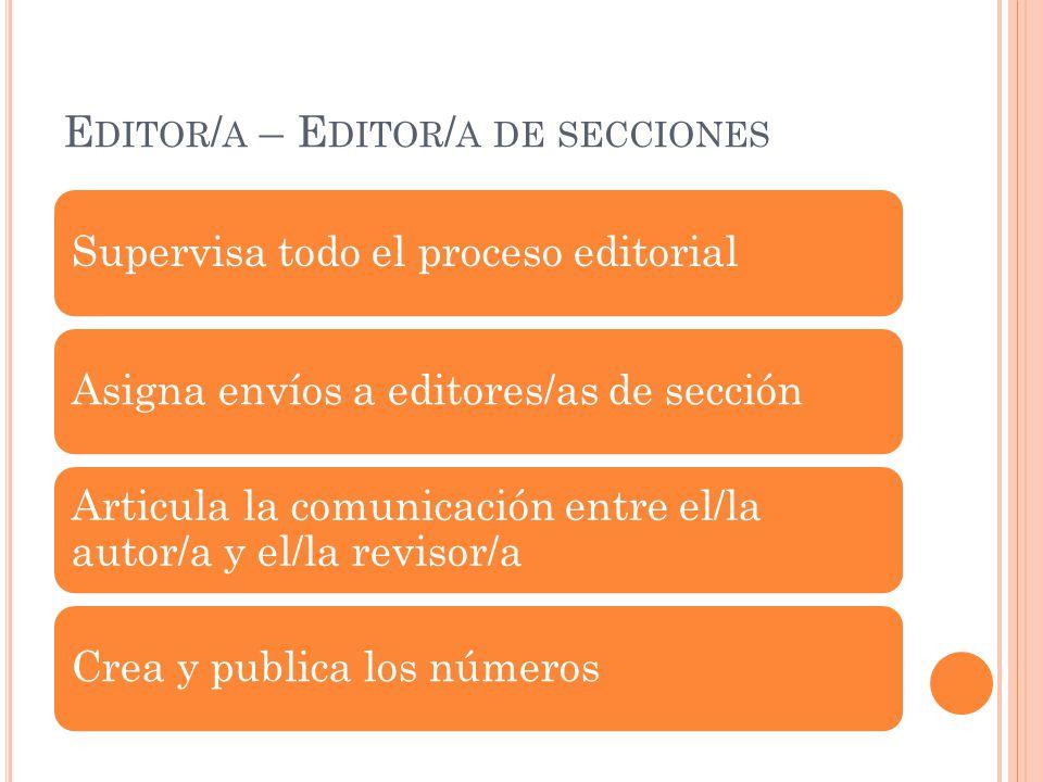 E DITOR / A – E DITOR / A DE SECCIONES Supervisa todo el proceso editorialAsigna envíos a editores/as de sección Articula la comunicación entre el/la