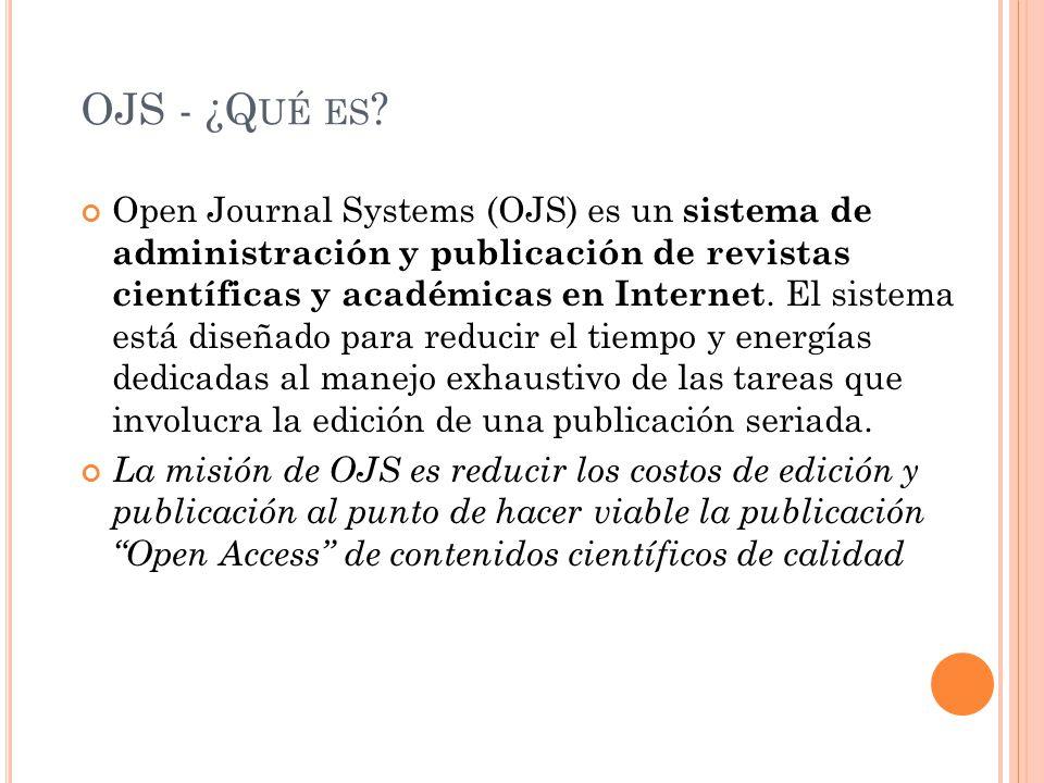 OJS - ¿Q UÉ ES ? Open Journal Systems (OJS) es un sistema de administración y publicación de revistas científicas y académicas en Internet. El sistema