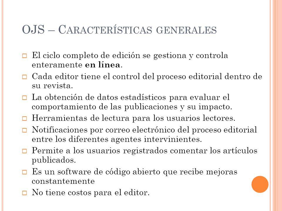 OJS – C ARACTERÍSTICAS GENERALES El ciclo completo de edición se gestiona y controla enteramente en línea. Cada editor tiene el control del proceso ed
