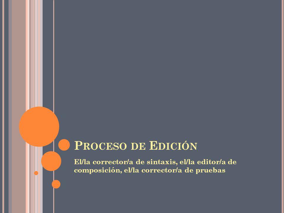 P ROCESO DE E DICIÓN El/la corrector/a de sintaxis, el/la editor/a de composición, el/la corrector/a de pruebas