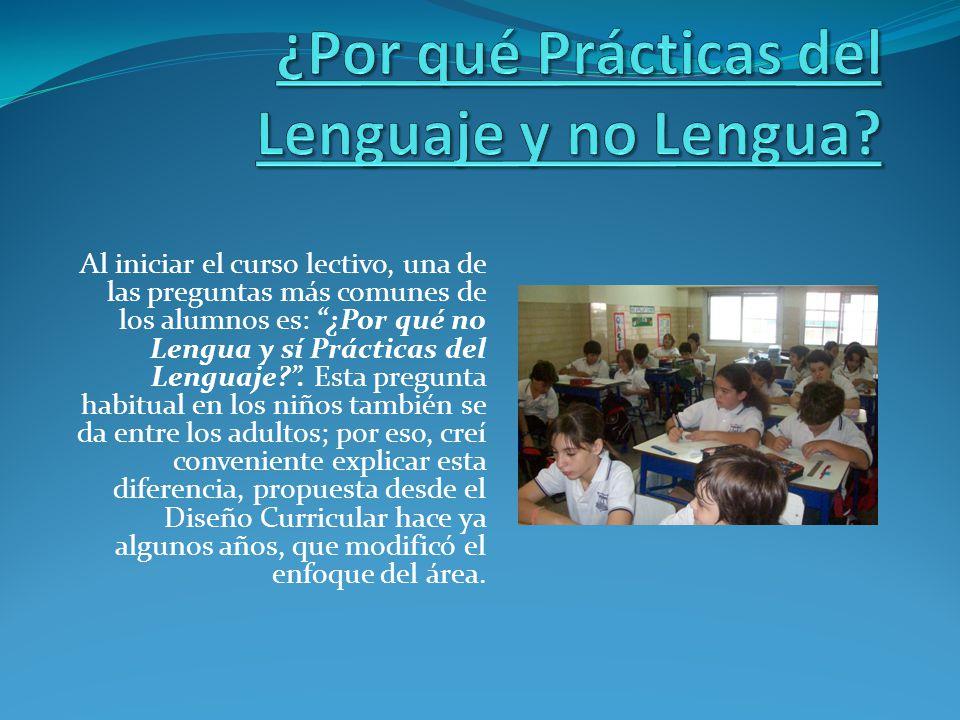 Al iniciar el curso lectivo, una de las preguntas más comunes de los alumnos es: ¿Por qué no Lengua y sí Prácticas del Lenguaje?. Esta pregunta habitu