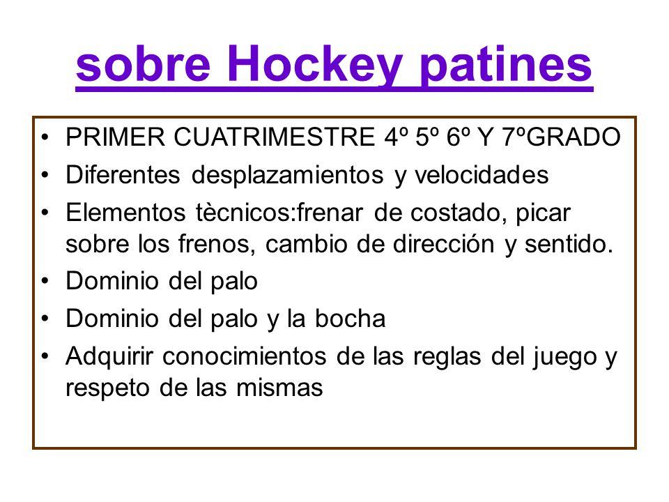 sobre Hockey patines PRIMER CUATRIMESTRE 4º 5º 6º Y 7ºGRADO Diferentes desplazamientos y velocidades Elementos tècnicos:frenar de costado, picar sobre