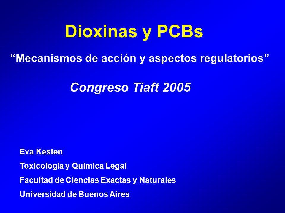 Dioxinas y PCBs Mecanismos de acción y aspectos regulatorios Eva Kesten Toxicología y Química Legal Facultad de Ciencias Exactas y Naturales Universidad de Buenos Aires Congreso Tiaft 2005