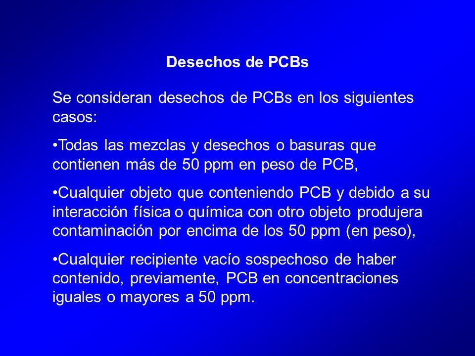 Se consideran desechos de PCBs en los siguientes casos: Todas las mezclas y desechos o basuras que contienen más de 50 ppm en peso de PCB, Cualquier objeto que conteniendo PCB y debido a su interacción física o química con otro objeto produjera contaminación por encima de los 50 ppm (en peso), Cualquier recipiente vacío sospechoso de haber contenido, previamente, PCB en concentraciones iguales o mayores a 50 ppm.