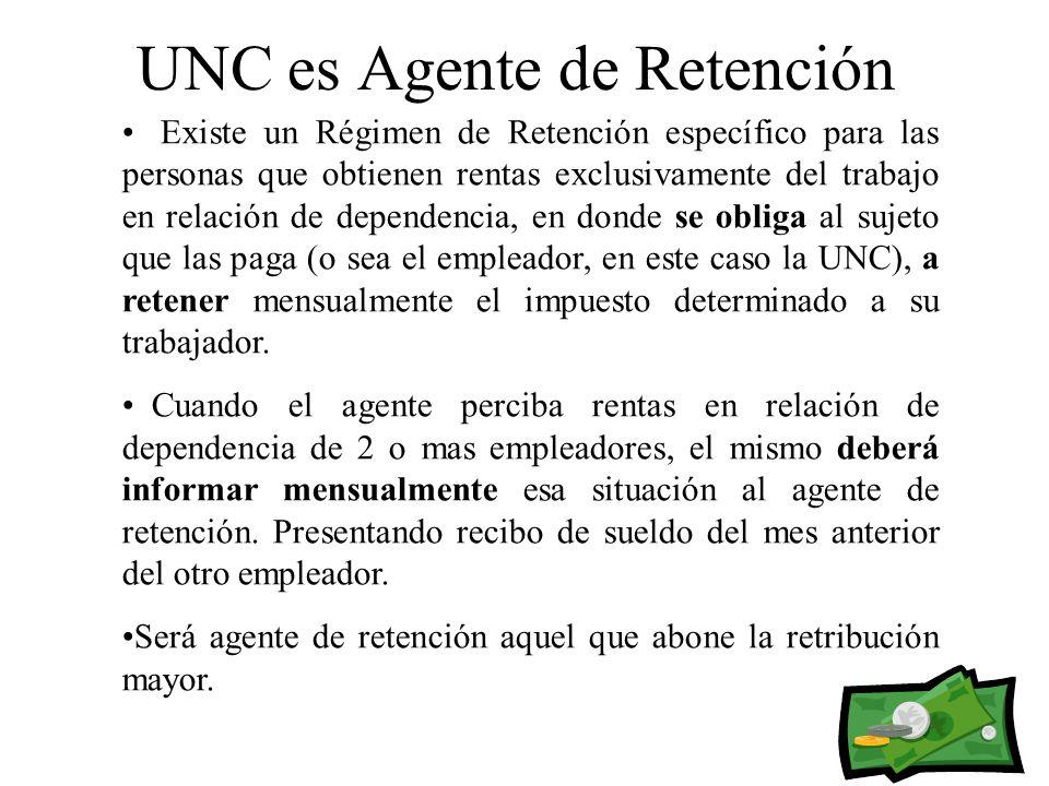 UNC es Agente de Retención Existe un Régimen de Retención específico para las personas que obtienen rentas exclusivamente del trabajo en relación de dependencia, en donde se obliga al sujeto que las paga (o sea el empleador, en este caso la UNC), a retener mensualmente el impuesto determinado a su trabajador.