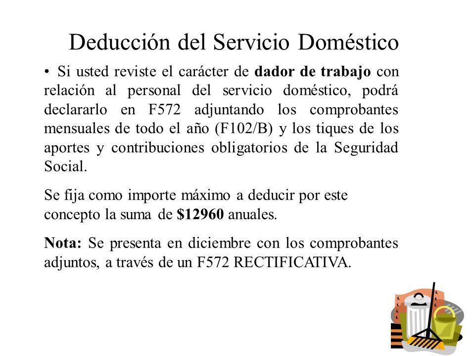 Deducción del Servicio Doméstico Si usted reviste el carácter de dador de trabajo con relación al personal del servicio doméstico, podrá declararlo en F572 adjuntando los comprobantes mensuales de todo el año (F102/B) y los tiques de los aportes y contribuciones obligatorios de la Seguridad Social.