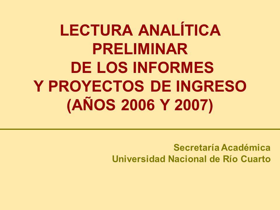 LECTURA ANALÍTICA PRELIMINAR DE LOS INFORMES Y PROYECTOS DE INGRESO (AÑOS 2006 Y 2007) Secretaría Académica Universidad Nacional de Río Cuarto