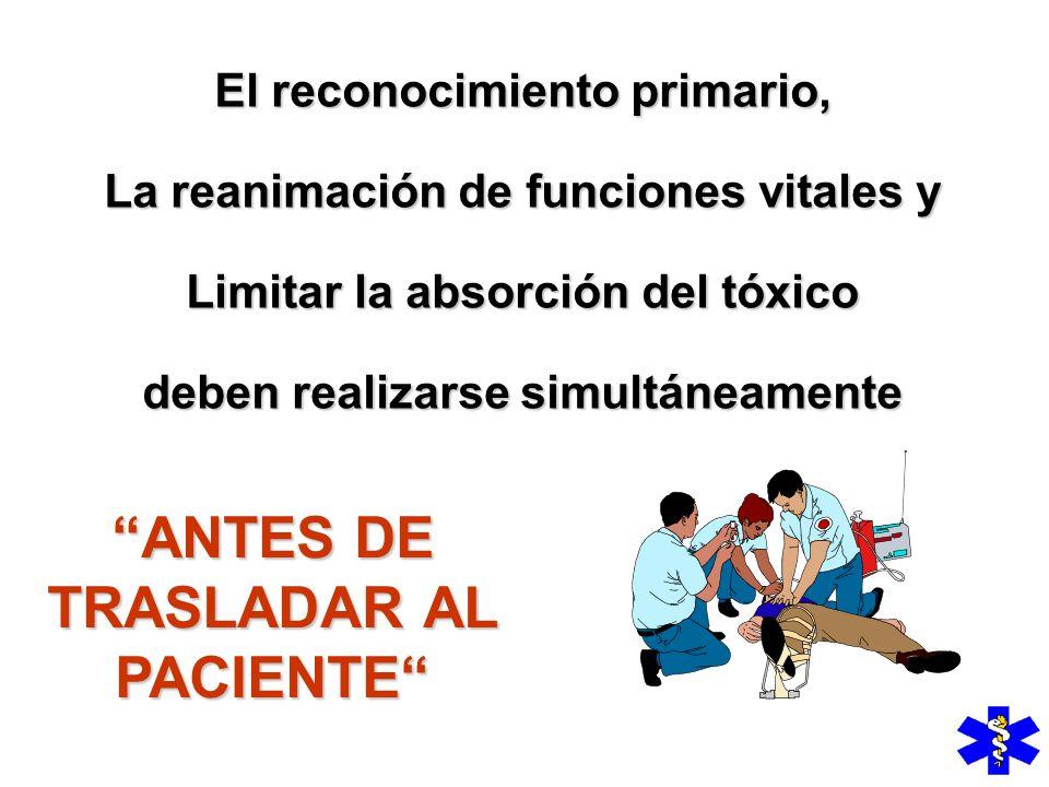 El reconocimiento primario, La reanimación de funciones vitales y Limitar la absorción del tóxico deben realizarse simultáneamente ANTES DE TRASLADAR