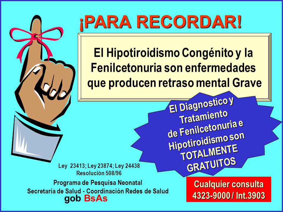 El Hipotiroidismo Congénito y la Fenilcetonuria son enfermedades que producen retraso mental Grave Cualquier consulta 4323-9000 / Int.3903 Programa de Pesquisa Neonatal Secretaria de Salud - Coordinación Redes de Salud El Diagnostico y Tratamiento de Fenilcetonuria e Hipotiroidismo son TOTALMENTEGRATUITOS ¡PARA RECORDAR.