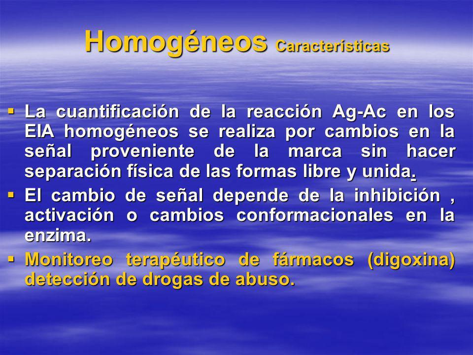 Homogéneos Características La cuantificación de la reacción Ag-Ac en los EIA homogéneos se realiza por cambios en la señal proveniente de la marca sin hacer separación física de las formas libre y unida.
