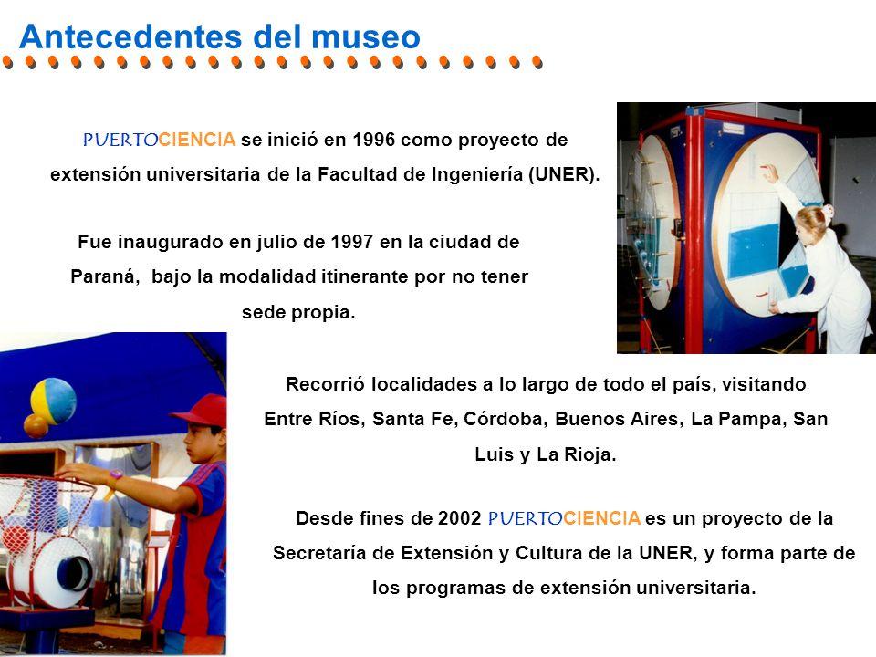 Antecedentes del museo Desde fines de 2002 PUERTOCIENCIA es un proyecto de la Secretaría de Extensión y Cultura de la UNER, y forma parte de los programas de extensión universitaria.
