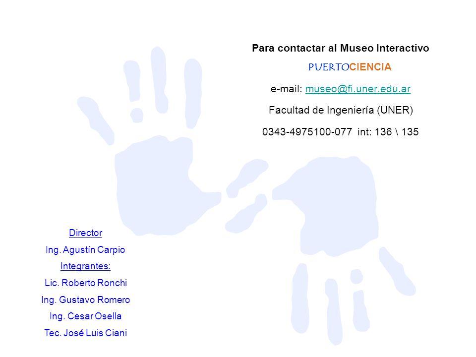 Para contactar al Museo Interactivo PUERTOCIENCIA e-mail: museo@fi.uner.edu.armuseo@fi.uner.edu.ar Facultad de Ingeniería (UNER) 0343-4975100-077 int: 136 \ 135 Director Ing.