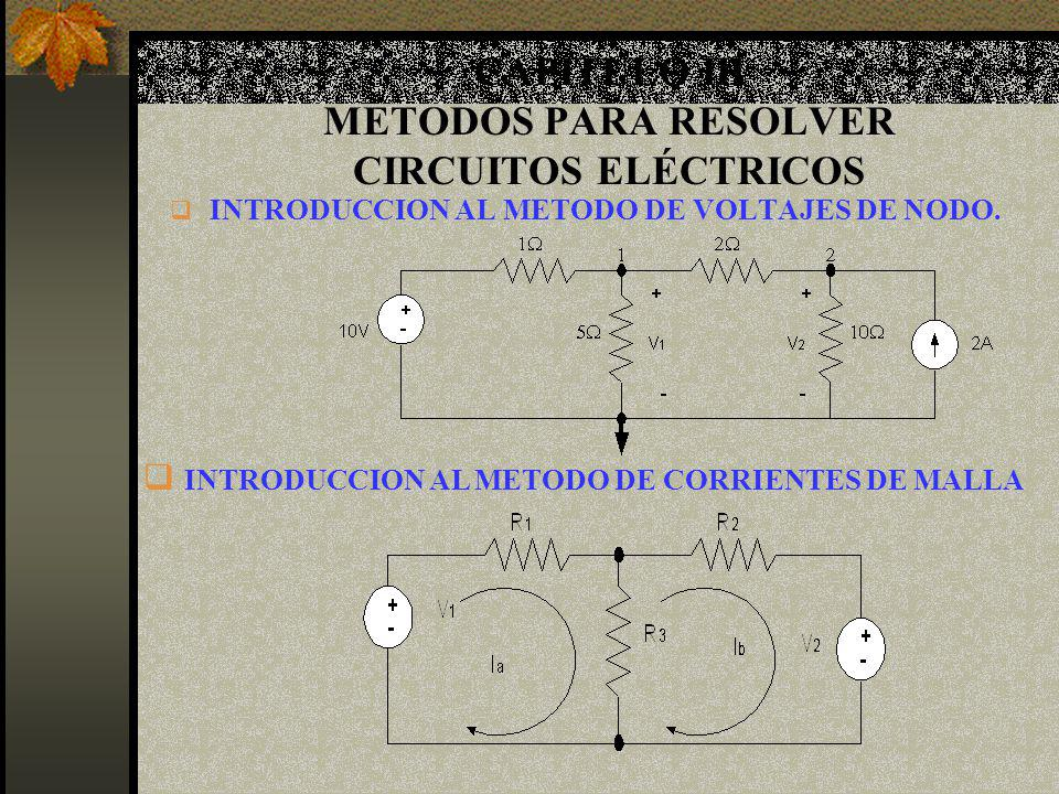 CAPITULO III METODOS PARA RESOLVER CIRCUITOS ELÉCTRICOS INTRODUCCION AL METODO DE VOLTAJES DE NODO. INTRODUCCION AL METODO DE CORRIENTES DE MALLA