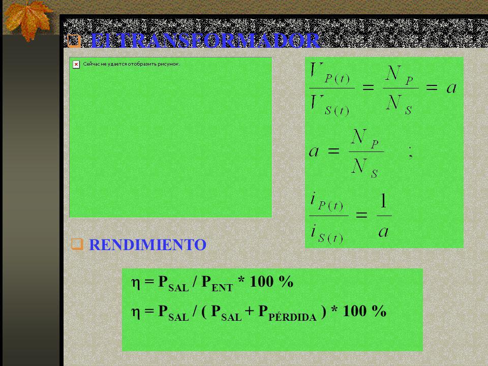 El TRANSFORMADOR RENDIMIENTO = P SAL / P ENT * 100 % = P SAL / ( P SAL + P PÉRDIDA ) * 100 %