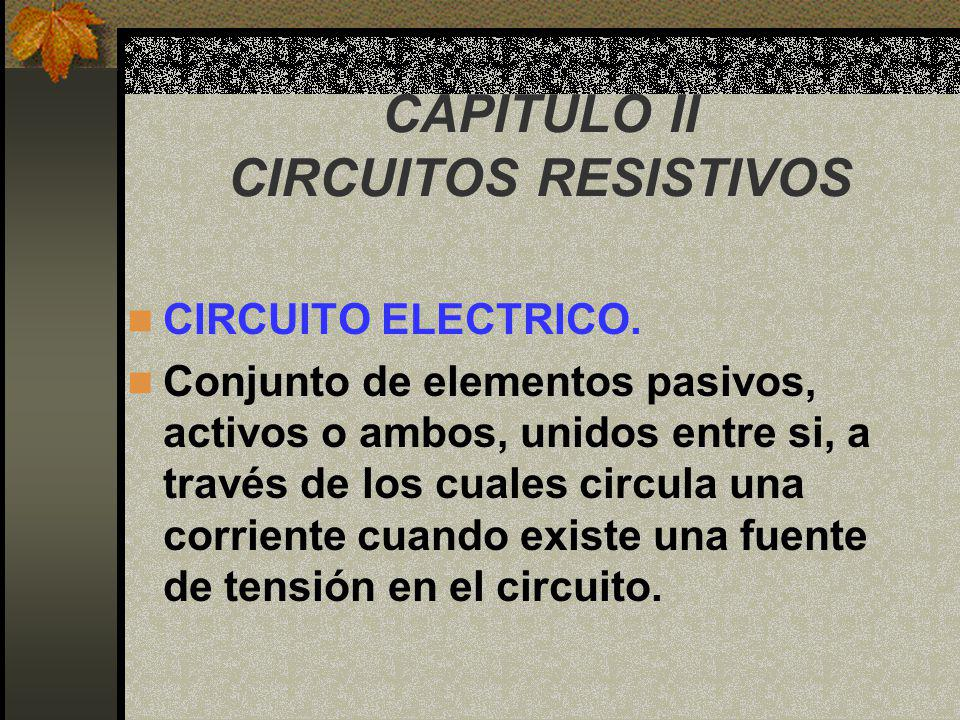 CAPITULO II CIRCUITOS RESISTIVOS CIRCUITO ELECTRICO. Conjunto de elementos pasivos, activos o ambos, unidos entre si, a través de los cuales circula u