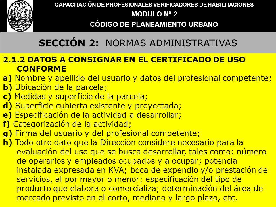SECCIÓN 2: NORMAS ADMINISTRATIVAS CAPACITACIÓN DE PROFESIONALES VERIFICADORES DE HABILITACIONES MODULO Nº 2 CÓDIGO DE PLANEAMIENTO URBANO 2.1.3 OBLIGATORIEDAD El Certificado de Uso deberá ser adjuntado como requisito indispensable para la iniciación de todo expediente de obra, instalación o habilitación.