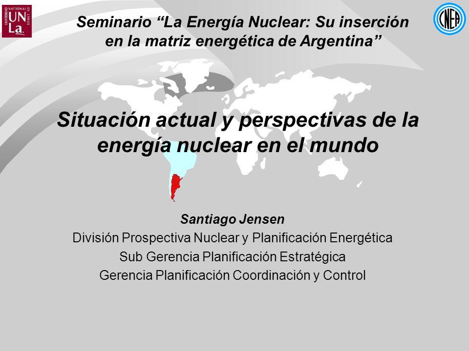 Seminario La Energía Nuclear: Su inserción en la matriz energética de Argentina Situación actual y perspectivas de la energía nuclear en el mundo Santiago Jensen División Prospectiva Nuclear y Planificación Energética Sub Gerencia Planificación Estratégica Gerencia Planificación Coordinación y Control