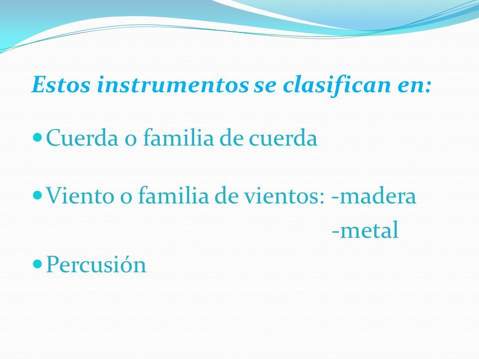Estos instrumentos se clasifican en: Cuerda o familia de cuerda Viento o familia de vientos: -madera -metal Percusión