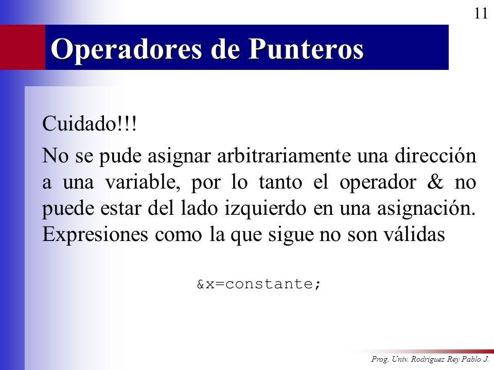 Prog. Univ. Rodriguez Rey Pablo J. 11 Operadores de Punteros Cuidado!!! No se pude asignar arbitrariamente una dirección a una variable, por lo tanto