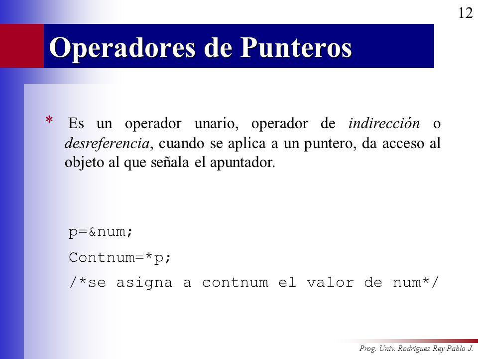 Prog. Univ. Rodriguez Rey Pablo J. 12 Operadores de Punteros * Es un operador unario, operador de indirección o desreferencia, cuando se aplica a un p