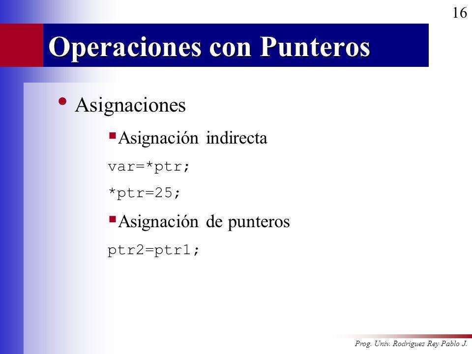 Prog. Univ. Rodriguez Rey Pablo J. 16 Operaciones con Punteros Asignaciones Asignación indirecta var=*ptr; *ptr=25; Asignación de punteros ptr2=ptr1;