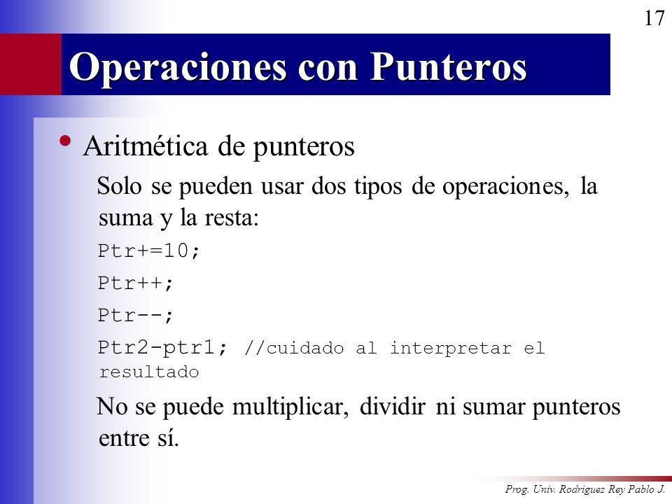 Prog. Univ. Rodriguez Rey Pablo J. 17 Operaciones con Punteros Aritmética de punteros Solo se pueden usar dos tipos de operaciones, la suma y la resta