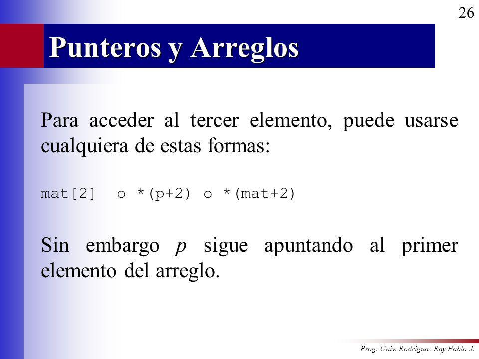 Prog. Univ. Rodriguez Rey Pablo J. 26 Punteros y Arreglos Para acceder al tercer elemento, puede usarse cualquiera de estas formas: mat[2] o *(p+2) o