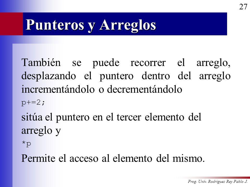 Prog. Univ. Rodriguez Rey Pablo J. 27 Punteros y Arreglos También se puede recorrer el arreglo, desplazando el puntero dentro del arreglo incrementánd