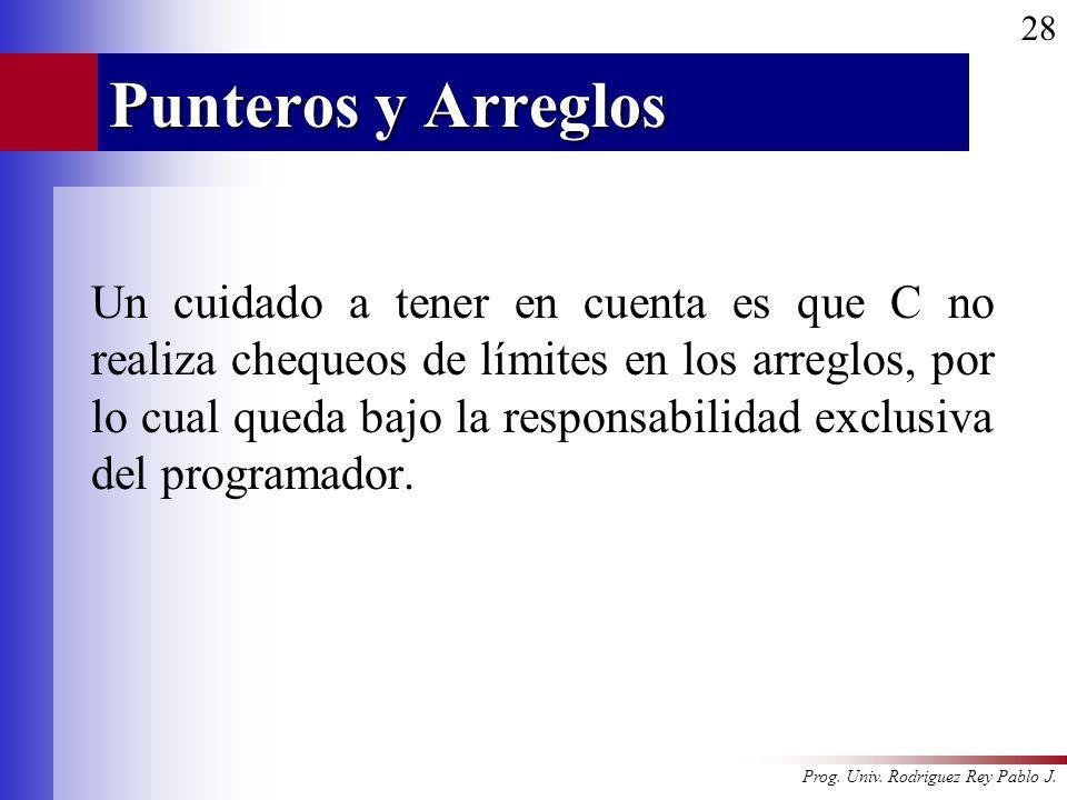 Prog. Univ. Rodriguez Rey Pablo J. 28 Punteros y Arreglos Un cuidado a tener en cuenta es que C no realiza chequeos de límites en los arreglos, por lo