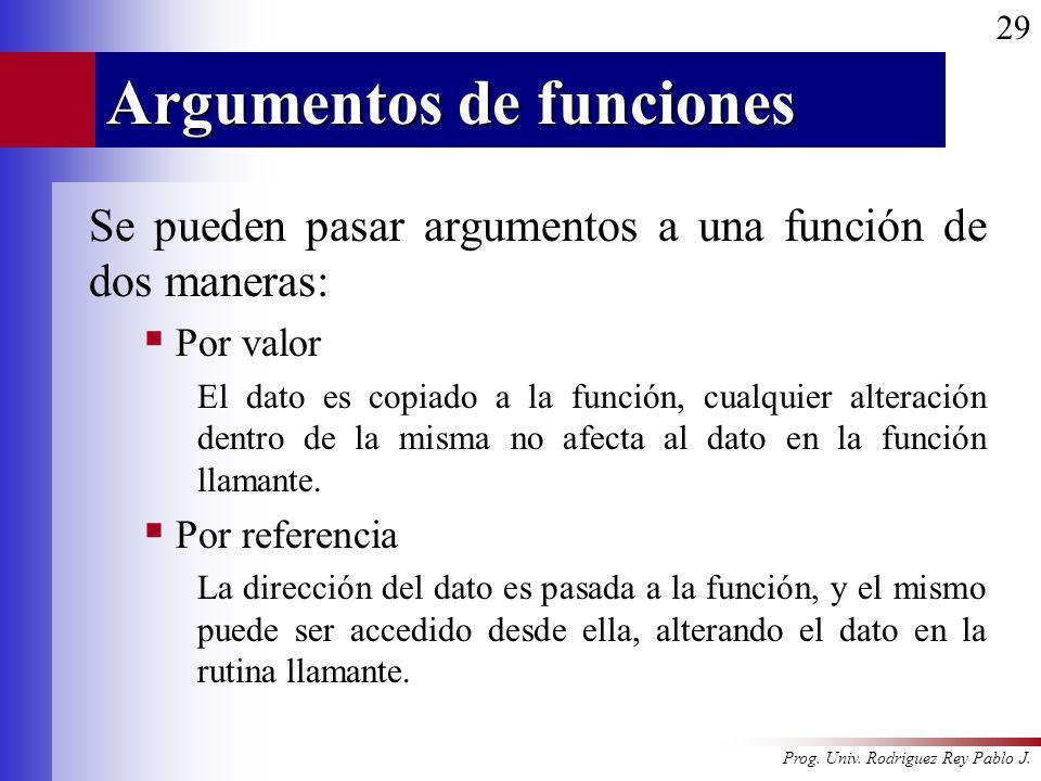Prog. Univ. Rodriguez Rey Pablo J. 29 Argumentos de funciones Se pueden pasar argumentos a una función de dos maneras: Por valor El dato es copiado a