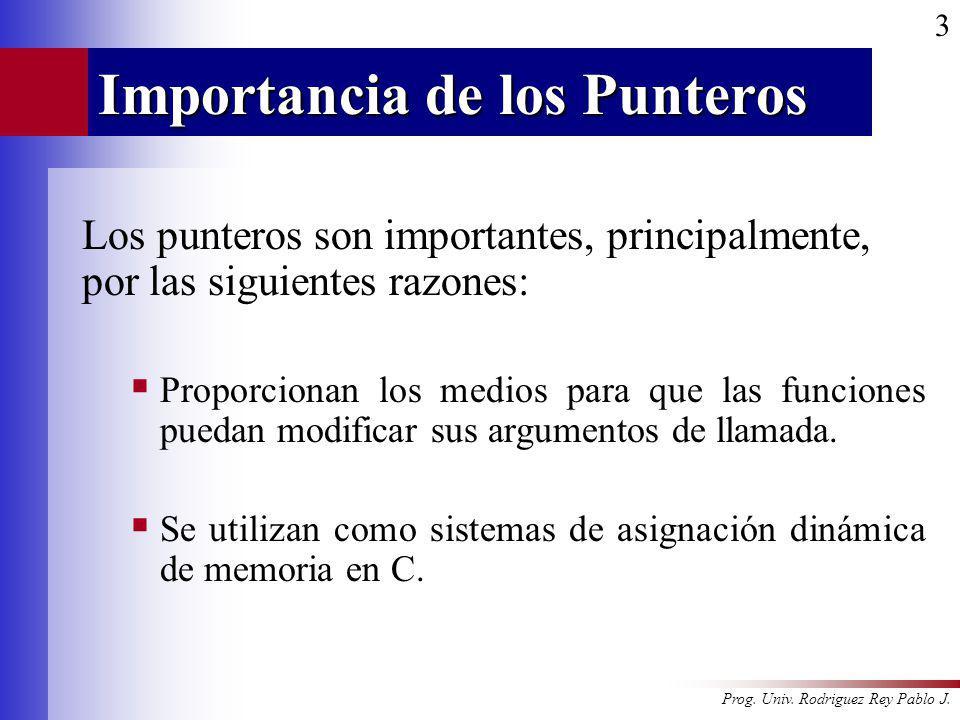 Prog. Univ. Rodriguez Rey Pablo J. 3 Importancia de los Punteros Los punteros son importantes, principalmente, por las siguientes razones: Proporciona