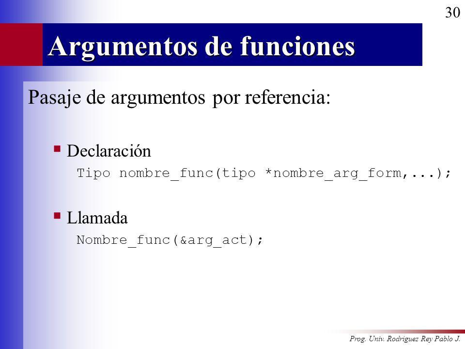 Prog. Univ. Rodriguez Rey Pablo J. 30 Argumentos de funciones Pasaje de argumentos por referencia: Declaración Tipo nombre_func(tipo *nombre_arg_form,