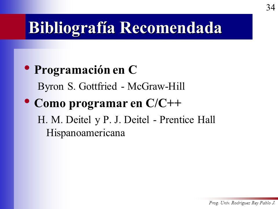 Prog. Univ. Rodriguez Rey Pablo J. 34 Bibliografía Recomendada Programación en C Byron S. Gottfried - McGraw-Hill Como programar en C/C++ H. M. Deitel
