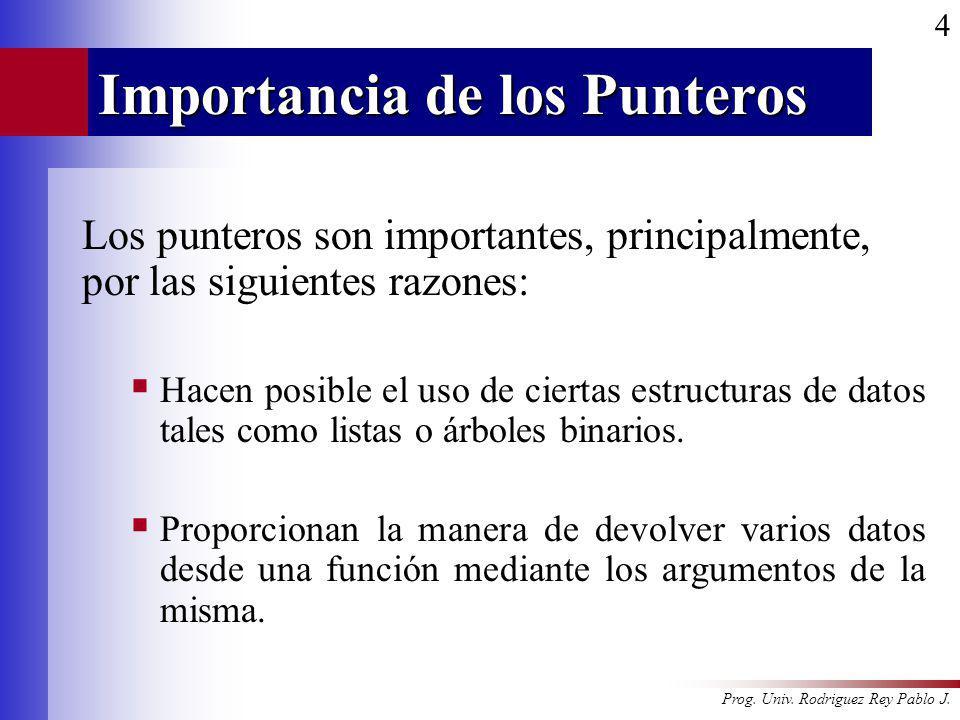 Prog. Univ. Rodriguez Rey Pablo J. 4 Importancia de los Punteros Los punteros son importantes, principalmente, por las siguientes razones: Hacen posib