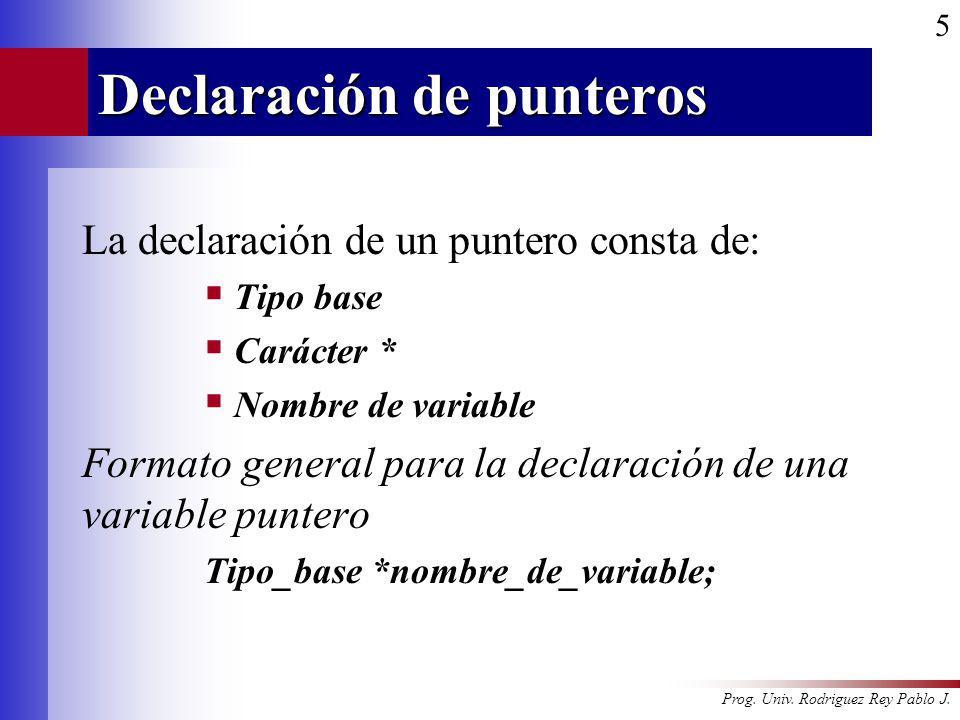 Prog. Univ. Rodriguez Rey Pablo J. 5 Declaración de punteros La declaración de un puntero consta de: Tipo base Carácter * Nombre de variable Formato g