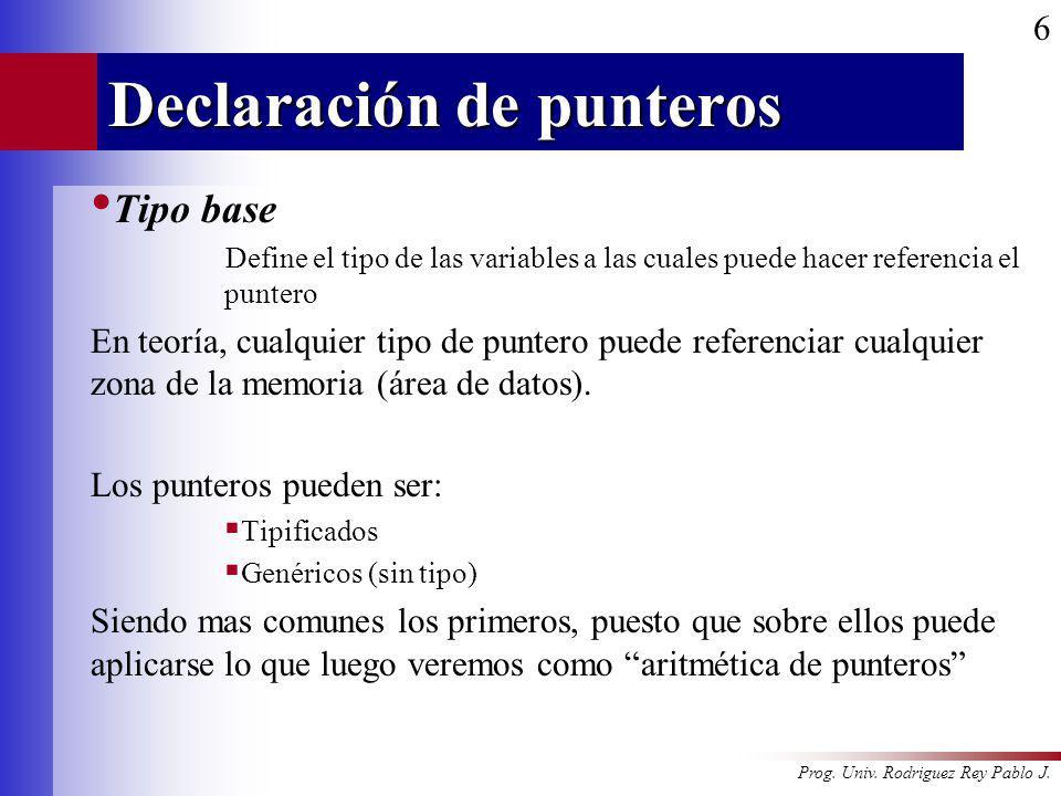 Prog. Univ. Rodriguez Rey Pablo J. 6 Declaración de punteros Tipo base Define el tipo de las variables a las cuales puede hacer referencia el puntero