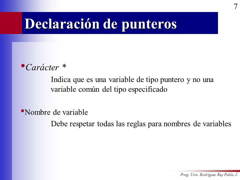 Prog. Univ. Rodriguez Rey Pablo J. 7 Declaración de punteros Carácter * Indica que es una variable de tipo puntero y no una variable común del tipo es