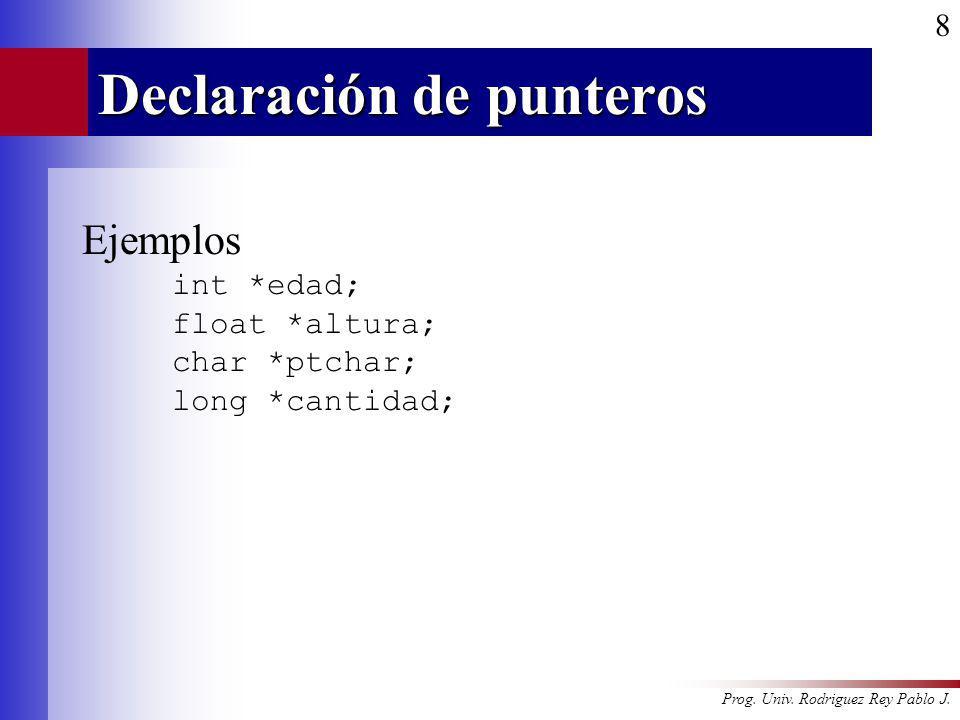 Prog. Univ. Rodriguez Rey Pablo J. 8 Declaración de punteros Ejemplos int *edad; float *altura; char *ptchar; long *cantidad;