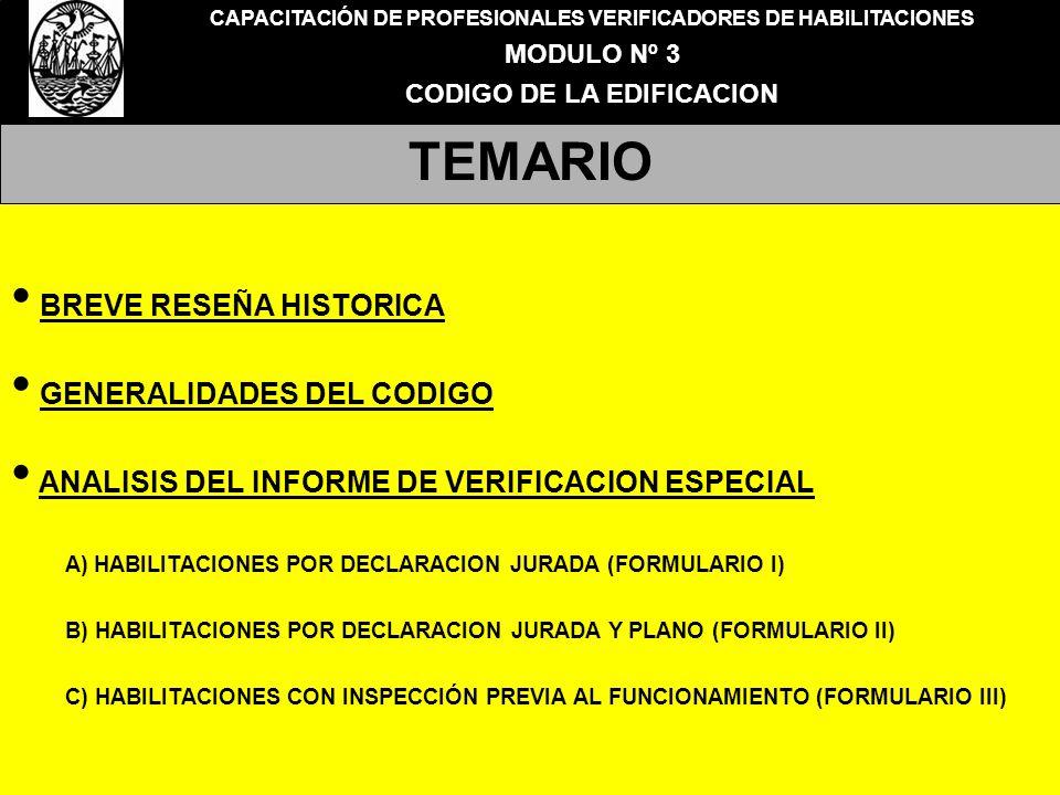 CAPACITACIÓN DE PROFESIONALES VERIFICADORES DE HABILITACIONES MODULO Nº 3 CODIGO DE LA EDIFICACION TEMARIO BREVE RESEÑA HISTORICA GENERALIDADES DEL CODIGO ANALISIS DEL INFORME DE VERIFICACION ESPECIAL A) HABILITACIONES POR DECLARACION JURADA (FORMULARIO I) B) HABILITACIONES POR DECLARACION JURADA Y PLANO (FORMULARIO II) C) HABILITACIONES CON INSPECCIÓN PREVIA AL FUNCIONAMIENTO (FORMULARIO III)