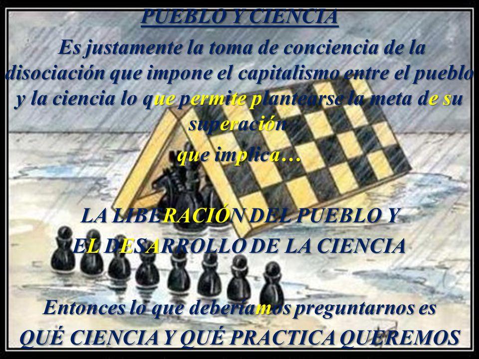 PUEBLO Y CIENCIA Es justamente la toma de conciencia de la disociación que impone el capitalismo entre el pueblo y la ciencia lo que permite plantears