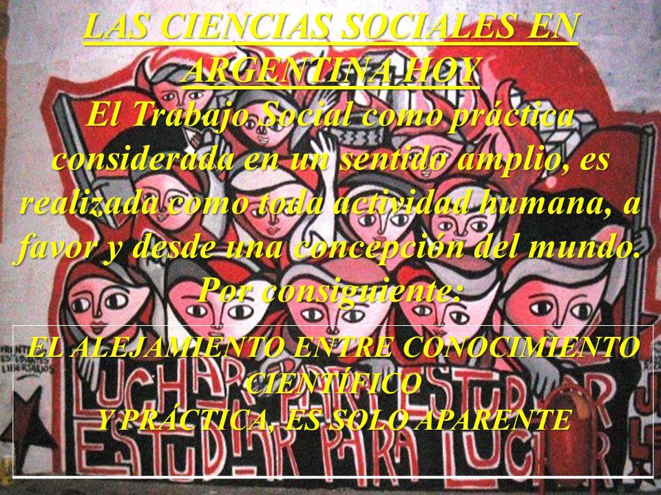 LAS CIENCIAS SOCIALES EN ARGENTINA HOY El Trabajo Social como práctica considerada en un sentido amplio, es realizada como toda actividad humana, a fa