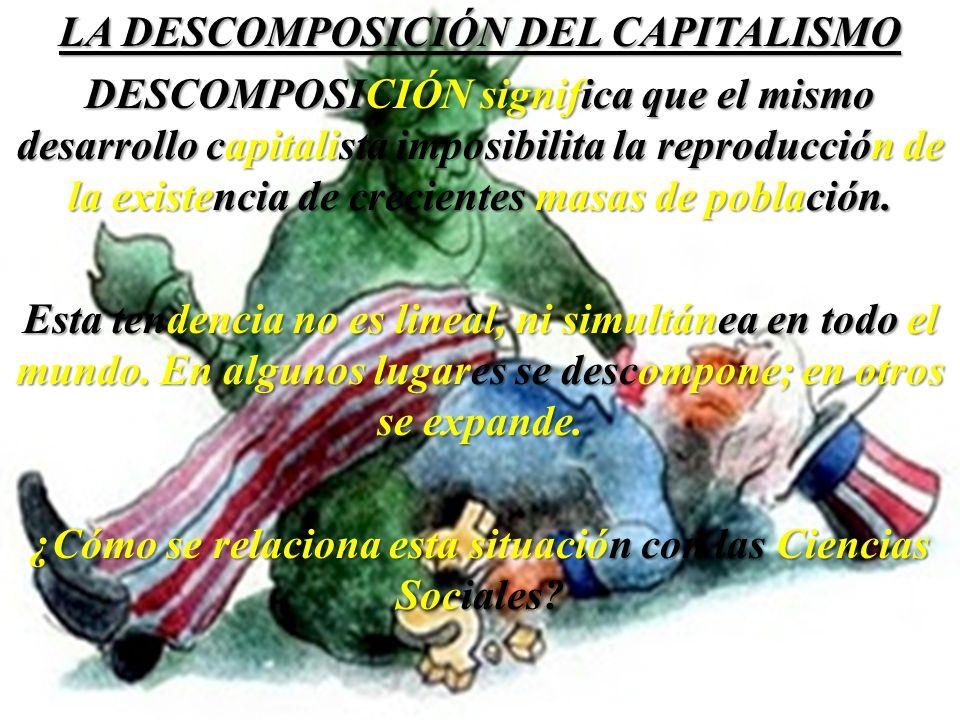 LA DESCOMPOSICIÓN DEL CAPITALISMO DESCOMPOSICIÓN significa que el mismo desarrollo capitalista imposibilita la reproducción de la existencia de crecie